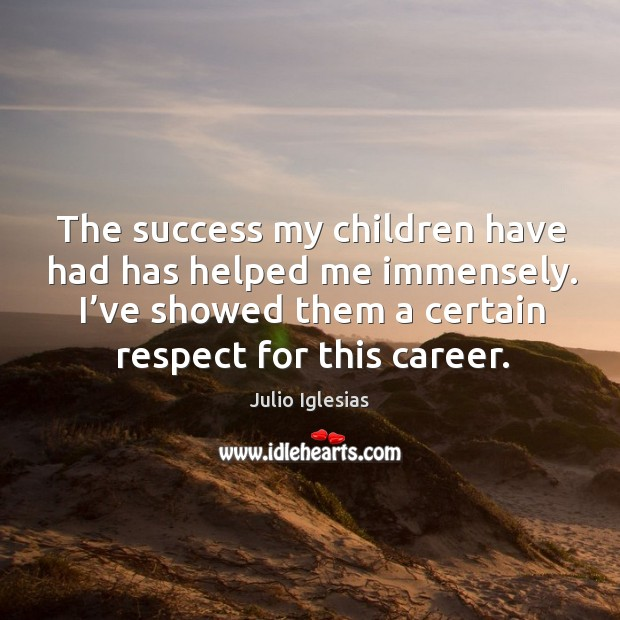 The success my children have had has helped me immensely. I've showed them a certain respect for this career. Julio Iglesias Picture Quote