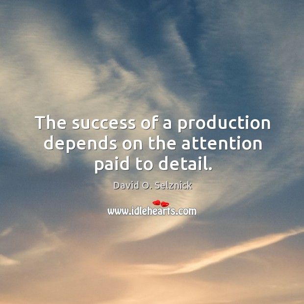 The success of a production depends on the attention paid to detail. David O. Selznick Picture Quote