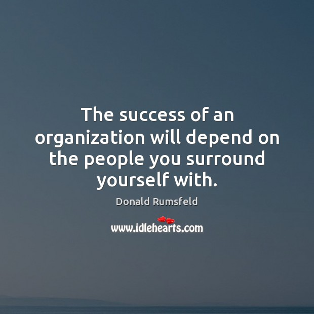 The success of an organization will depend on the people you surround yourself with. Image