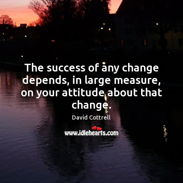 The success of any change depends, in large measure, on your attitude about that change. David Cottrell Picture Quote