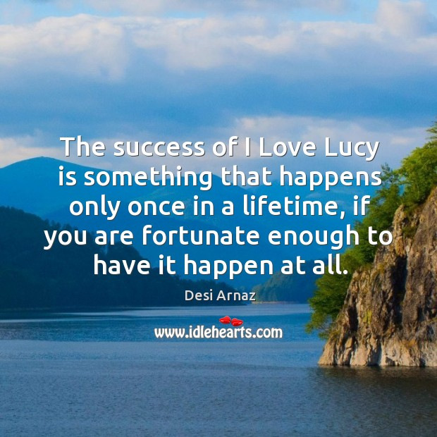 The success of I love lucy is something that happens only once in a lifetime, if you are fortunate Desi Arnaz Picture Quote