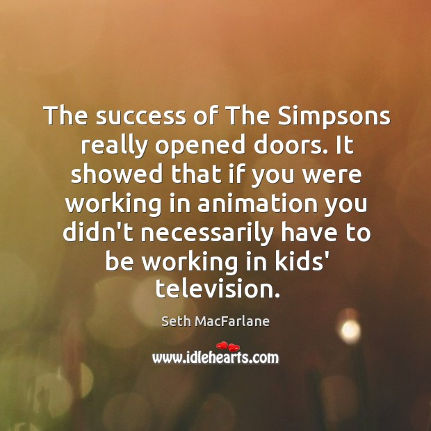 The success of The Simpsons really opened doors. It showed that if Seth MacFarlane Picture Quote
