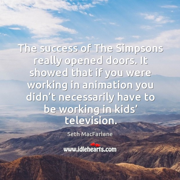 The success of the simpsons really opened doors. Seth MacFarlane Picture Quote