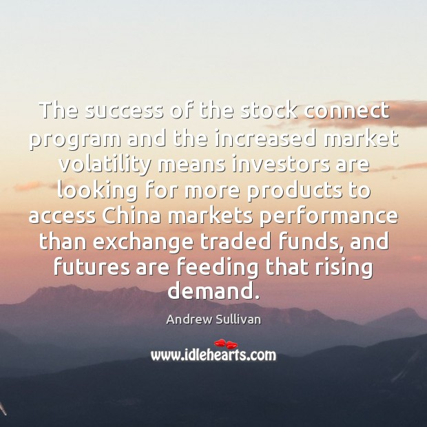 The success of the stock connect program and the increased market volatility Andrew Sullivan Picture Quote