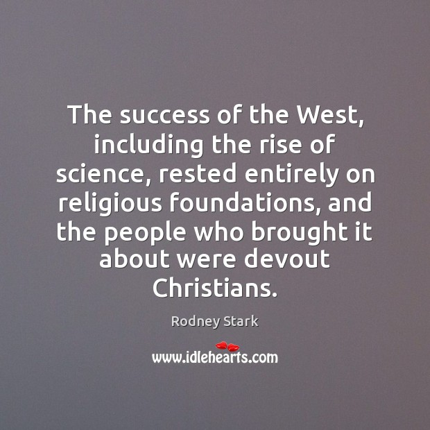 The success of the West, including the rise of science, rested entirely Rodney Stark Picture Quote
