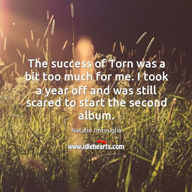 The success of torn was a bit too much for me. I took a year off and was still scared to start the second album. Natalie Imbruglia Picture Quote