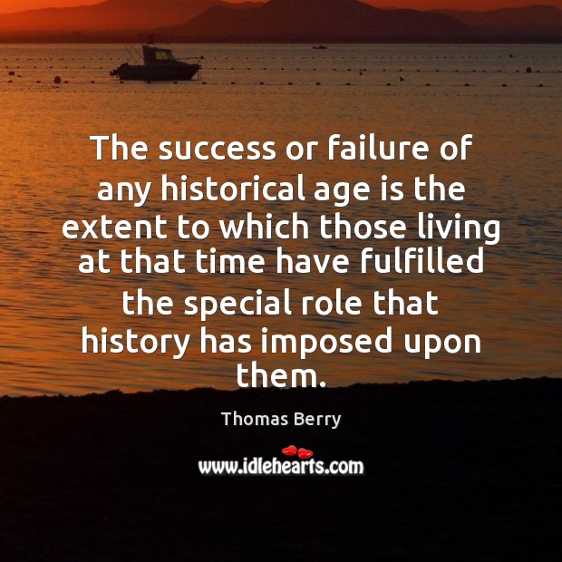 The success or failure of any historical age is the extent to Thomas Berry Picture Quote