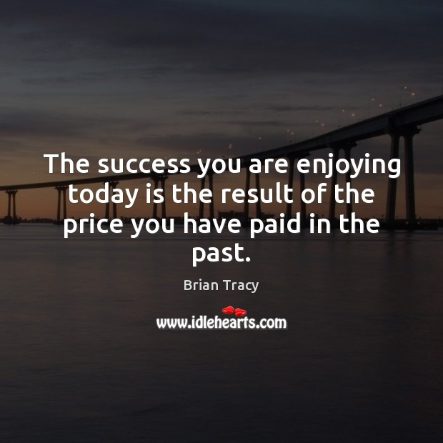 The success you are enjoying today is the result of the price you have paid in the past. Image