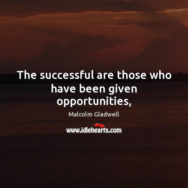 The successful are those who have been given opportunities, Malcolm Gladwell Picture Quote