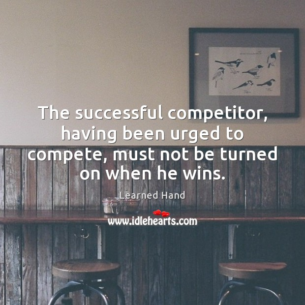 The successful competitor, having been urged to compete, must not be turned Learned Hand Picture Quote