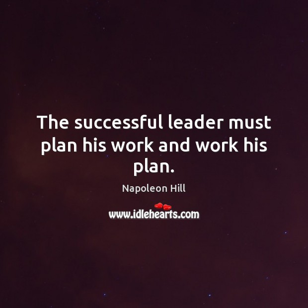 The successful leader must plan his work and work his plan. Napoleon Hill Picture Quote