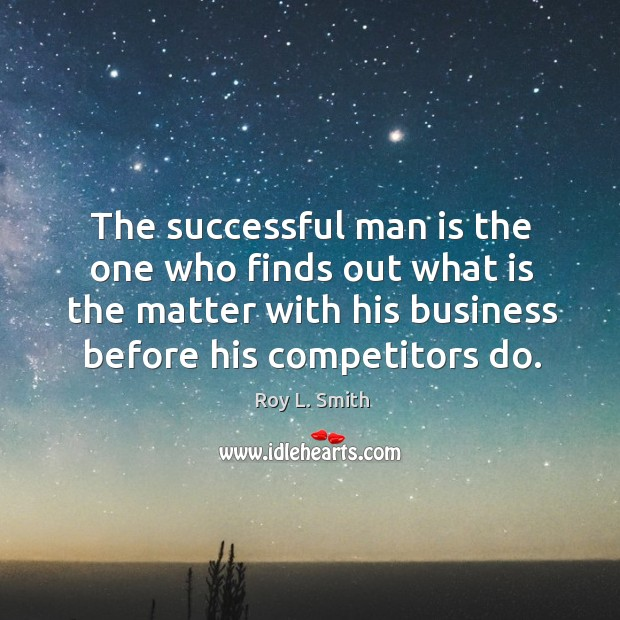 The successful man is the one who finds out what is the matter with his business before his competitors do. Image