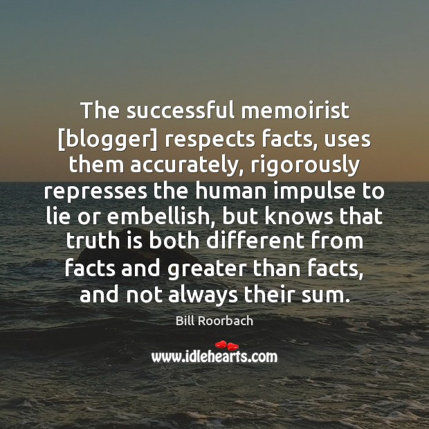 Image, The successful memoirist [blogger] respects facts, uses them accurately, rigorously represses the