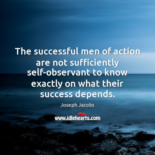 The successful men of action are not sufficiently self-observant to know exactly Image