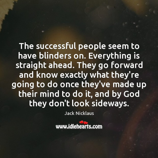 The successful people seem to have blinders on. Everything is straight ahead. Image