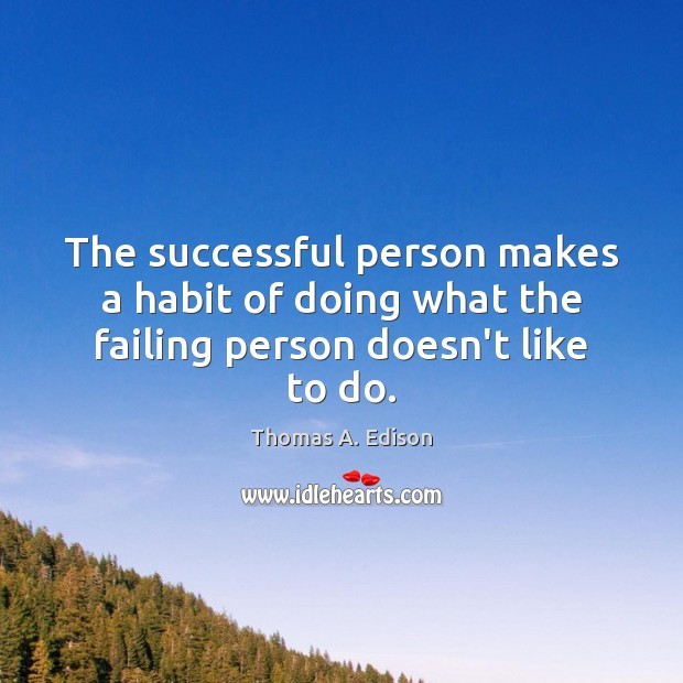 The successful person makes a habit of doing what the failing person doesn't like to do. Thomas A. Edison Picture Quote