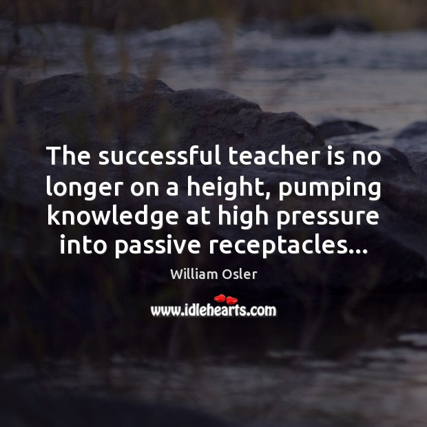 The successful teacher is no longer on a height, pumping knowledge at Teacher Quotes Image