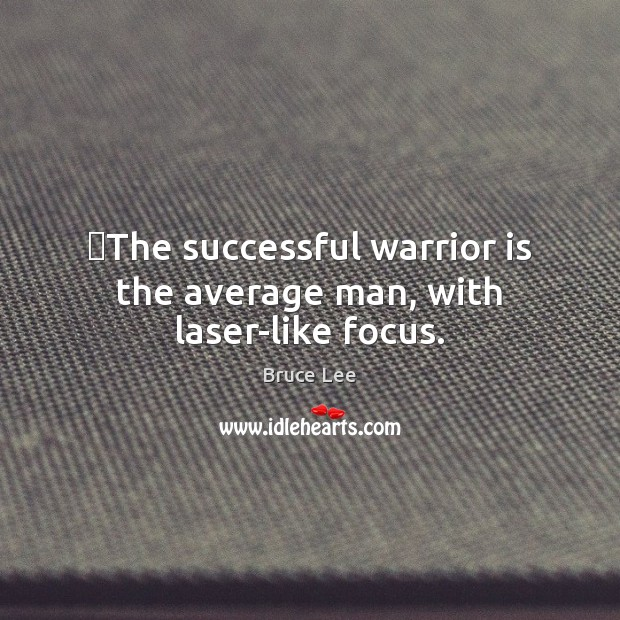 The successful warrior is the average man, with laser-like focus. Image