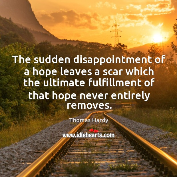 The sudden disappointment of a hope leaves a scar which the ultimate fulfillment of that hope never entirely removes. Image