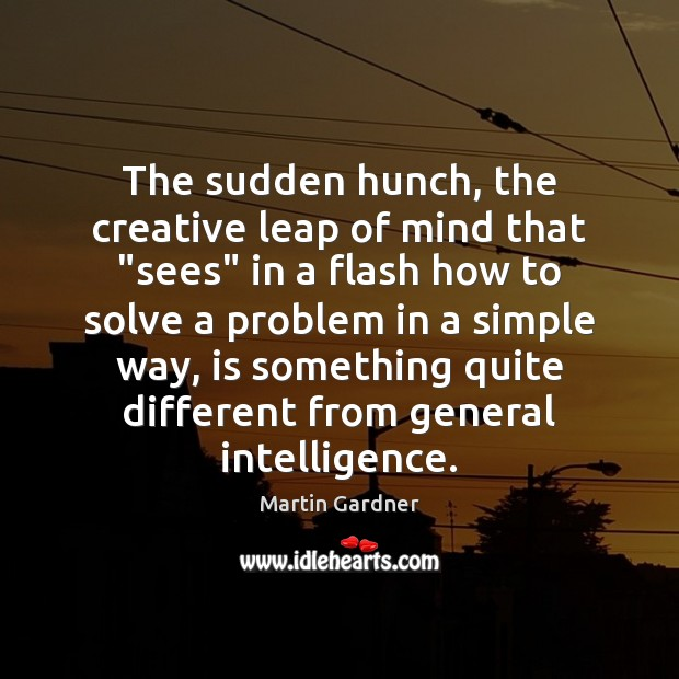 """The sudden hunch, the creative leap of mind that """"sees"""" in a Martin Gardner Picture Quote"""