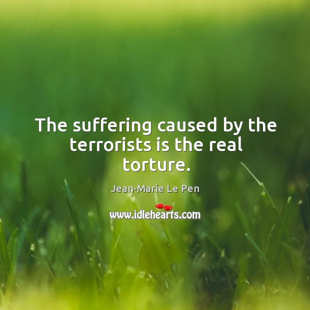 The suffering caused by the terrorists is the real torture. Jean-Marie Le Pen Picture Quote
