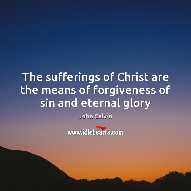 The sufferings of Christ are the means of forgiveness of sin and eternal glory John Calvin Picture Quote