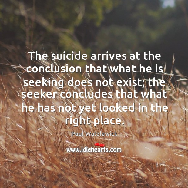 The suicide arrives at the conclusion that what he is seeking does not exist; the seeker Paul Watzlawick Picture Quote