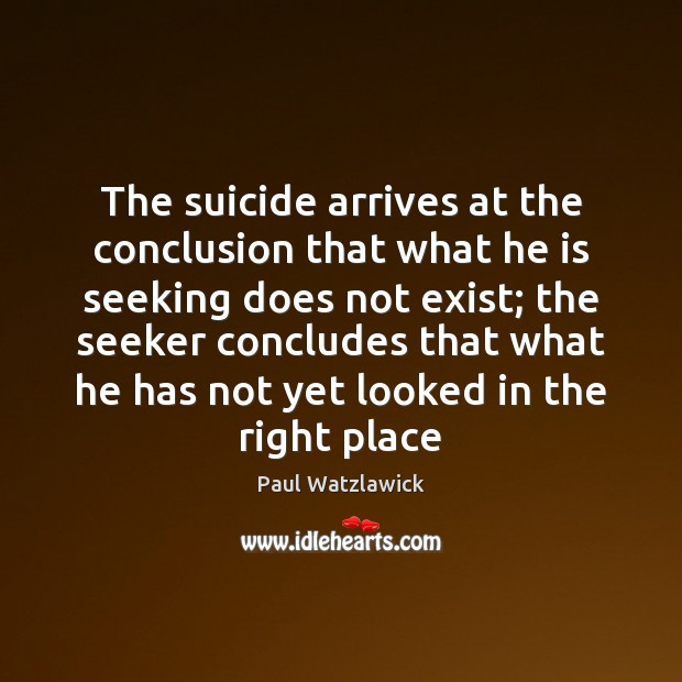 The suicide arrives at the conclusion that what he is seeking does Paul Watzlawick Picture Quote