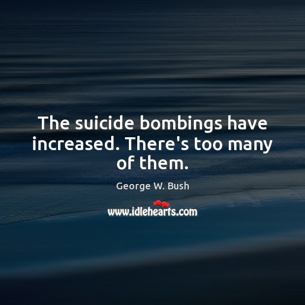 Image, The suicide bombings have increased. There's too many of them.