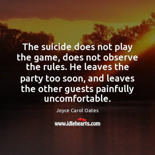 The suicide does not play the game, does not observe the rules. Joyce Carol Oates Picture Quote