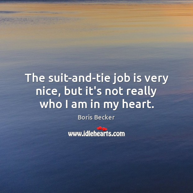 The suit-and-tie job is very nice, but it's not really who I am in my heart. Boris Becker Picture Quote