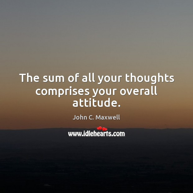 Image, The sum of all your thoughts comprises your overall attitude.