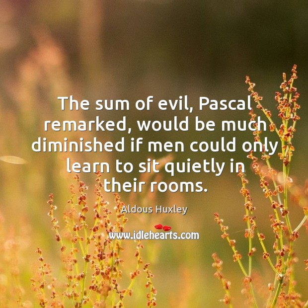 The sum of evil, Pascal remarked, would be much diminished if men Image