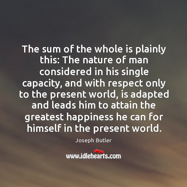 The sum of the whole is plainly this: the nature of man considered in his single capacity Joseph Butler Picture Quote