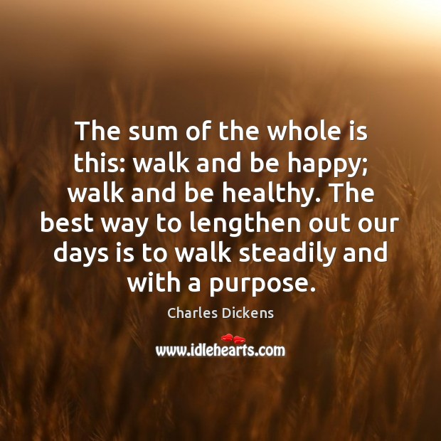 The sum of the whole is this: walk and be happy; walk Charles Dickens Picture Quote