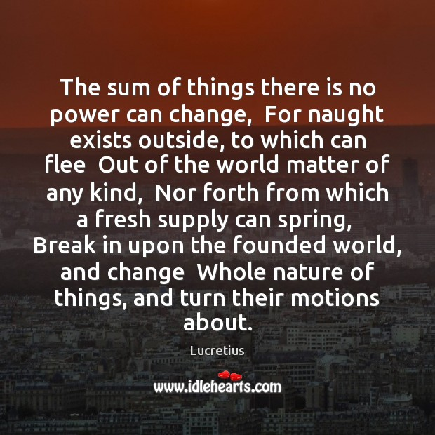 The sum of things there is no power can change,  For naught Lucretius Picture Quote