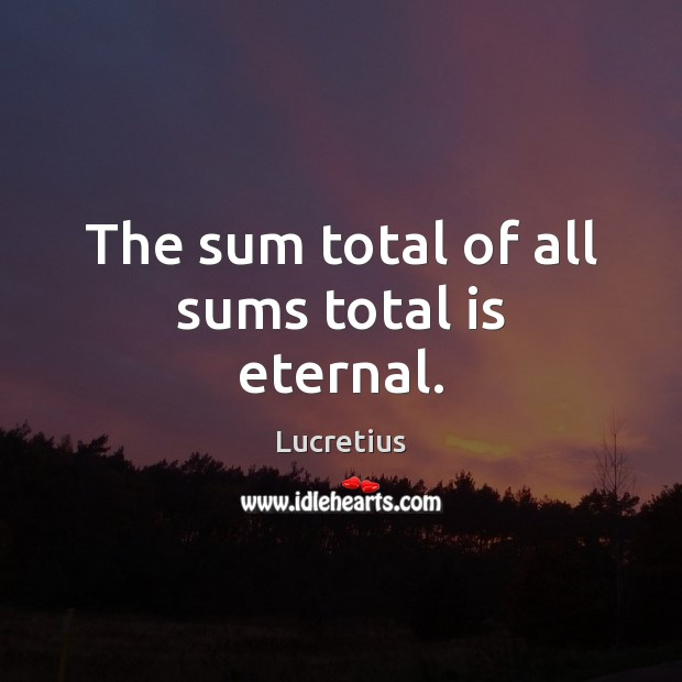 The sum total of all sums total is eternal. Image