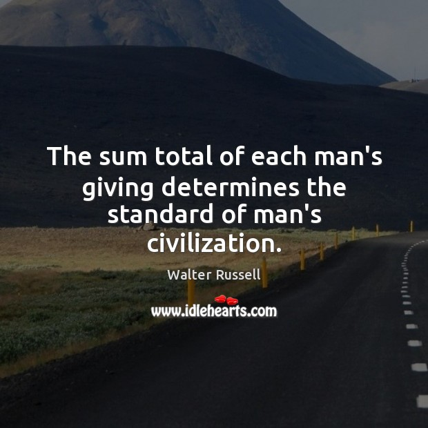 The sum total of each man's giving determines the standard of man's civilization. Walter Russell Picture Quote