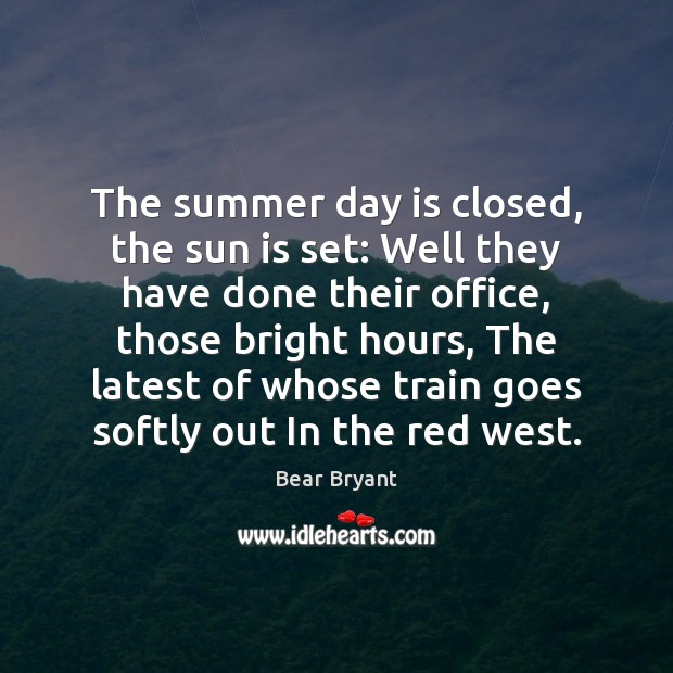 The summer day is closed, the sun is set: Well they have Bear Bryant Picture Quote