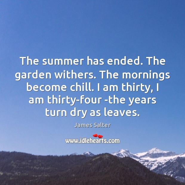 The summer has ended. The garden withers. The mornings become chill. I James Salter Picture Quote