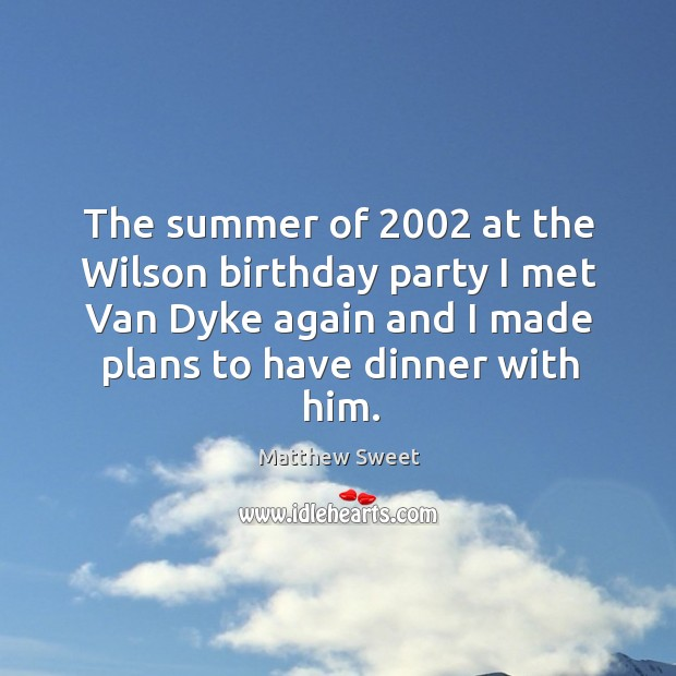 The summer of 2002 at the wilson birthday party I met van dyke again and I made plans to have dinner with him. Image