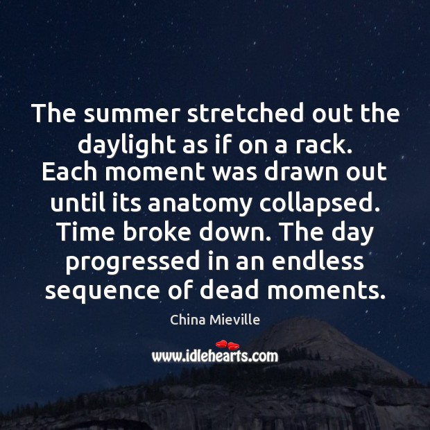 Image, The summer stretched out the daylight as if on a rack. Each