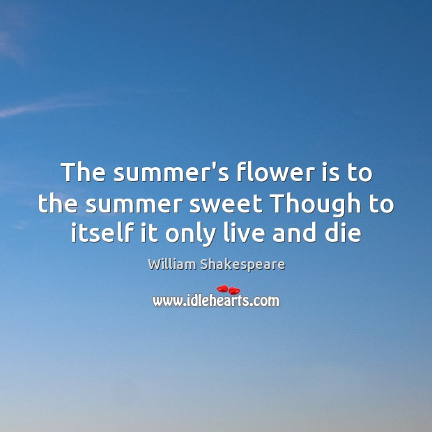 The summer's flower is to the summer sweet Though to itself it only live and die Image