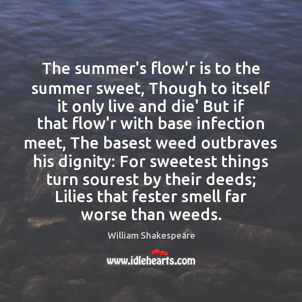 The summer's flow'r is to the summer sweet, Though to itself it Image