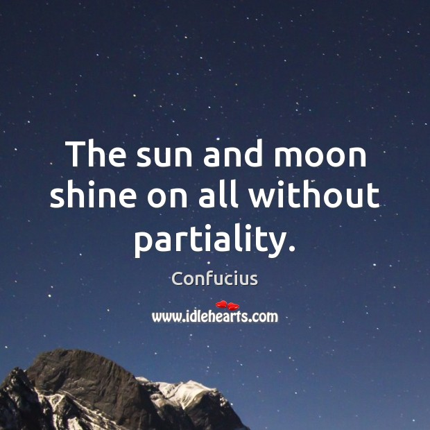 The sun and moon shine on all without partiality. Confucius Picture Quote