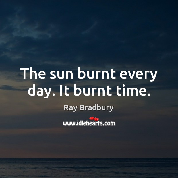 The sun burnt every day. It burnt time. Image