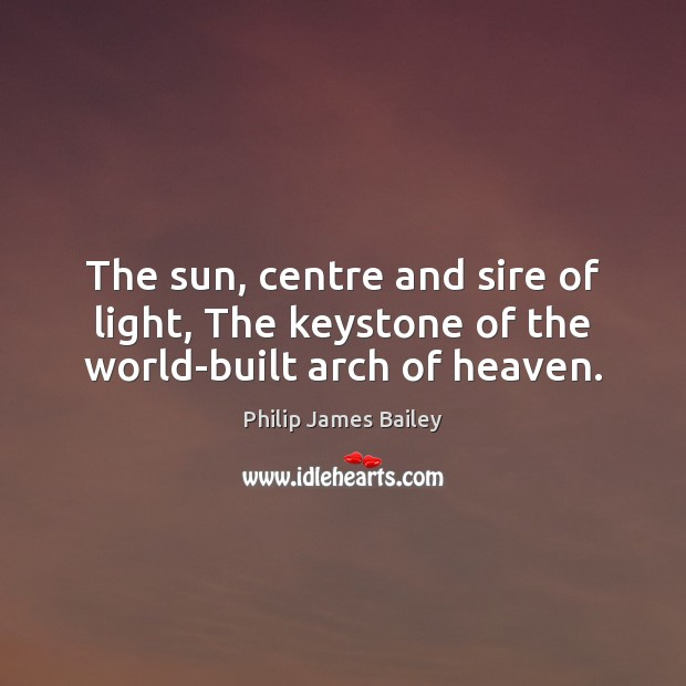 The sun, centre and sire of light, The keystone of the world-built arch of heaven. Philip James Bailey Picture Quote