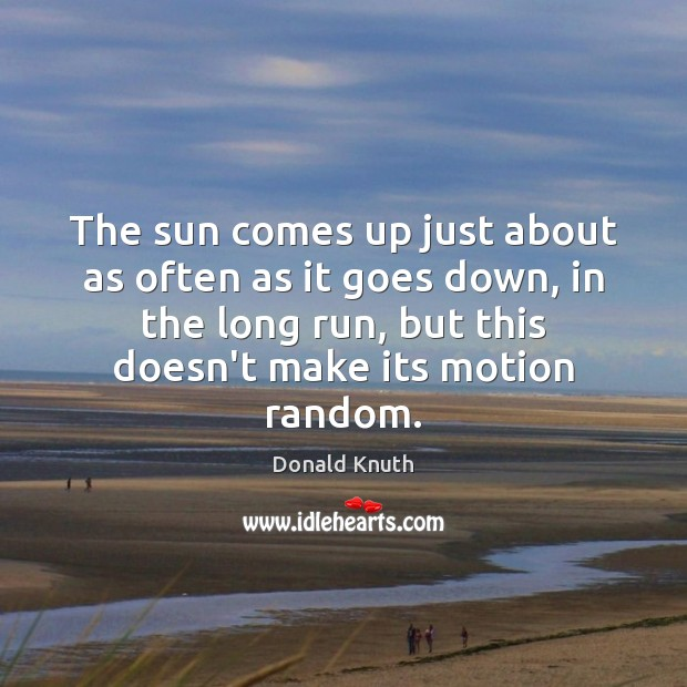 The sun comes up just about as often as it goes down, Donald Knuth Picture Quote