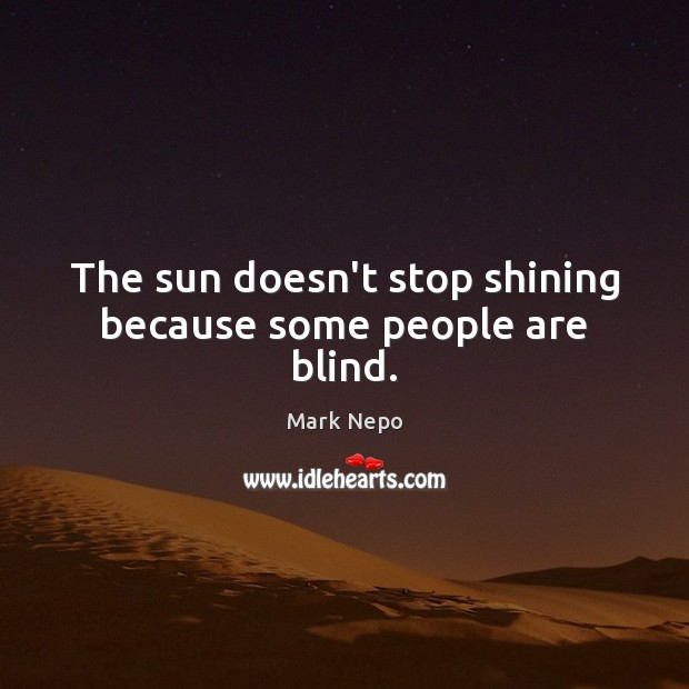 The sun doesn't stop shining because some people are blind. Mark Nepo Picture Quote