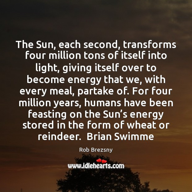 The Sun, each second, transforms four million tons of itself into light, Rob Brezsny Picture Quote